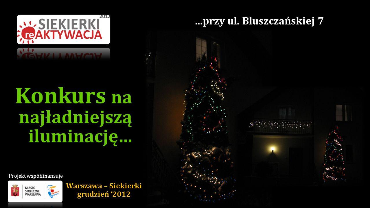Konkurs na najładniejszą iluminację… …przy ul. Bluszczańskiej 7 Warszawa – Siekierki grudzień 2012 Projekt współfinansuje
