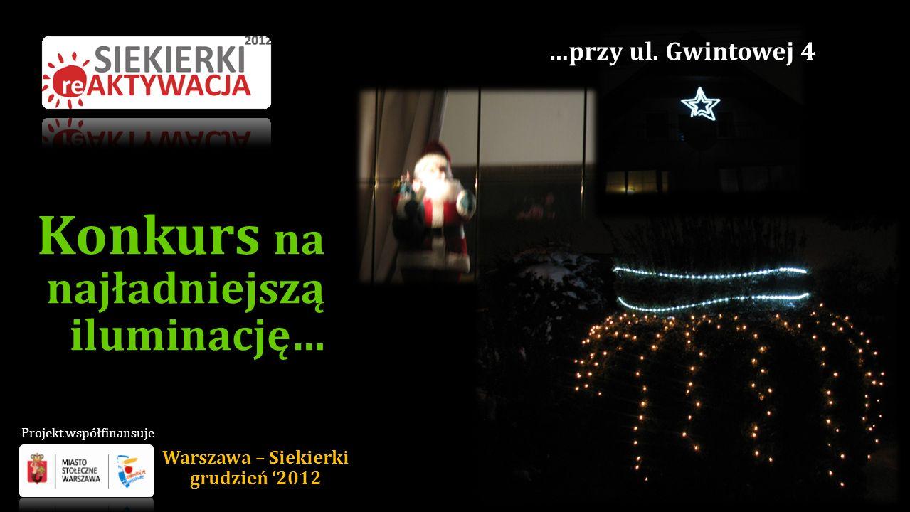 Konkurs na najładniejszą iluminację… …przy ul. Gwintowej 4 Warszawa – Siekierki grudzień 2012 Projekt współfinansuje