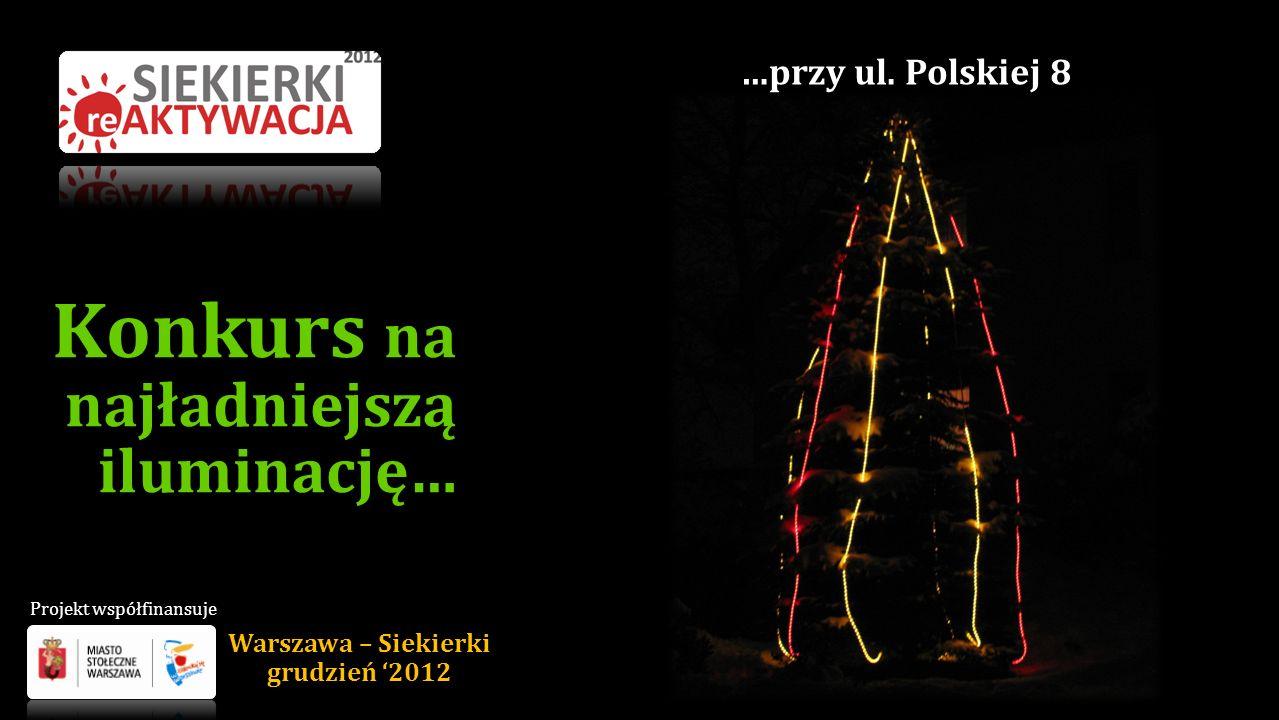 Konkurs na najładniejszą iluminację… …przy ul. Polskiej 8 Warszawa – Siekierki grudzień 2012 Projekt współfinansuje