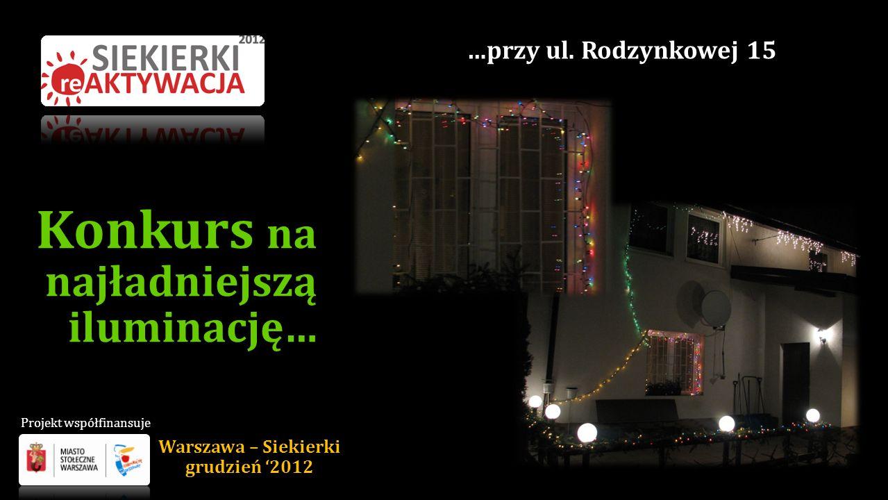 Konkurs na najładniejszą iluminację… …przy ul. Rodzynkowej 15 Warszawa – Siekierki grudzień 2012 Projekt współfinansuje