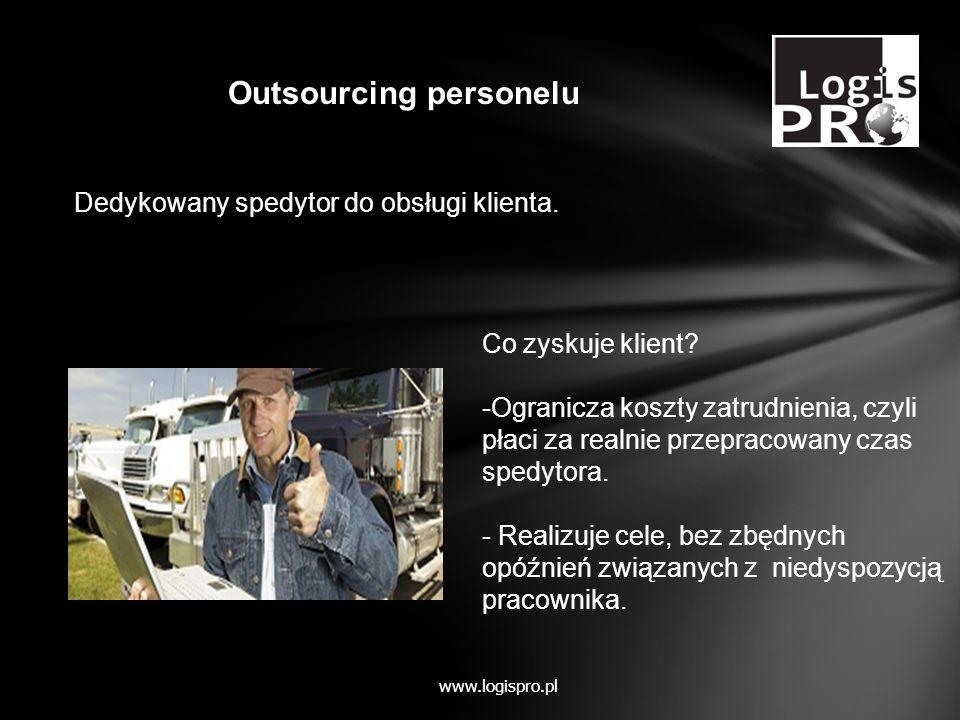 Dedykowany spedytor do obsługi klienta. Outsourcing personelu www.logispro.pl Co zyskuje klient? -Ogranicza koszty zatrudnienia, czyli płaci za realni