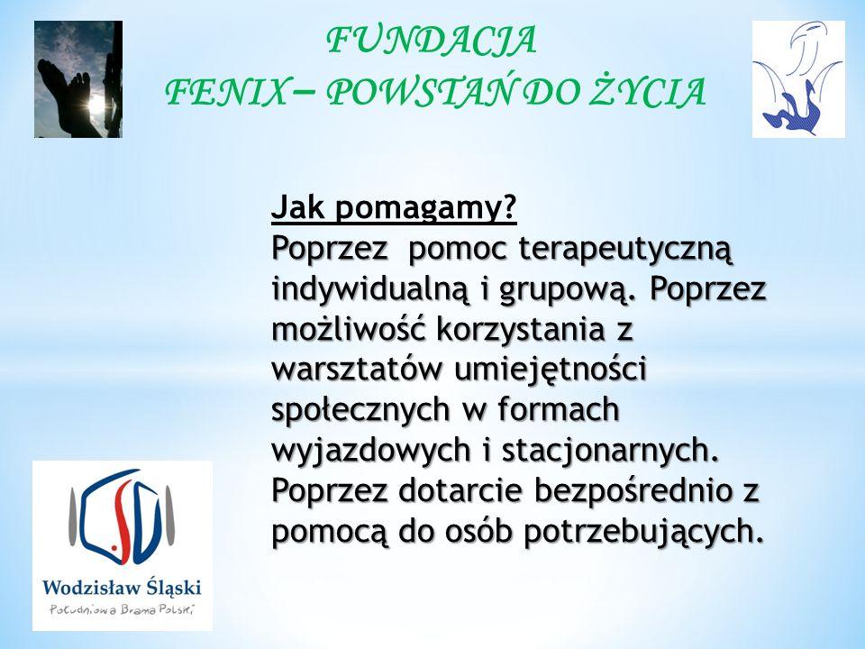 FUNDACJA FENIX – POWSTAŃ DO ŻYCIA Jak pomagamy. Poprzez pomoc terapeutyczną indywidualną i grupową.