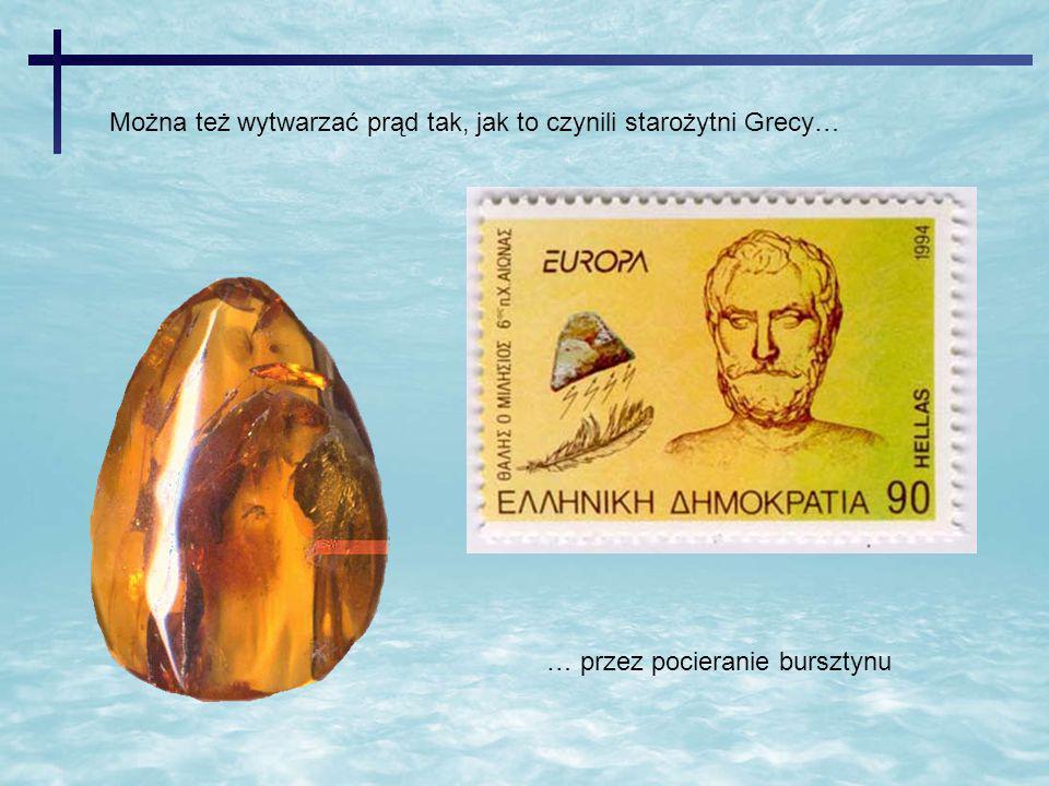 Można też wytwarzać prąd tak, jak to czynili starożytni Grecy… … przez pocieranie bursztynu