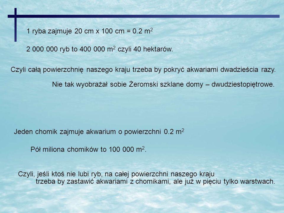 1 ryba zajmuje 20 cm x 100 cm = 0.2 m 2 2 000 000 ryb to 400 000 m 2 czyli 40 hektarów. Czyli całą powierzchnię naszego kraju trzeba by pokryć akwaria