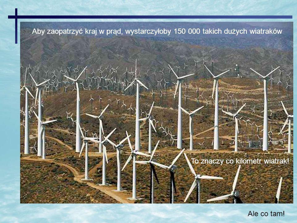 Aby zaopatrzyć kraj w prąd, wystarczyłoby 150 000 takich dużych wiatraków To znaczy co kilometr wiatrak! Ale co tam!