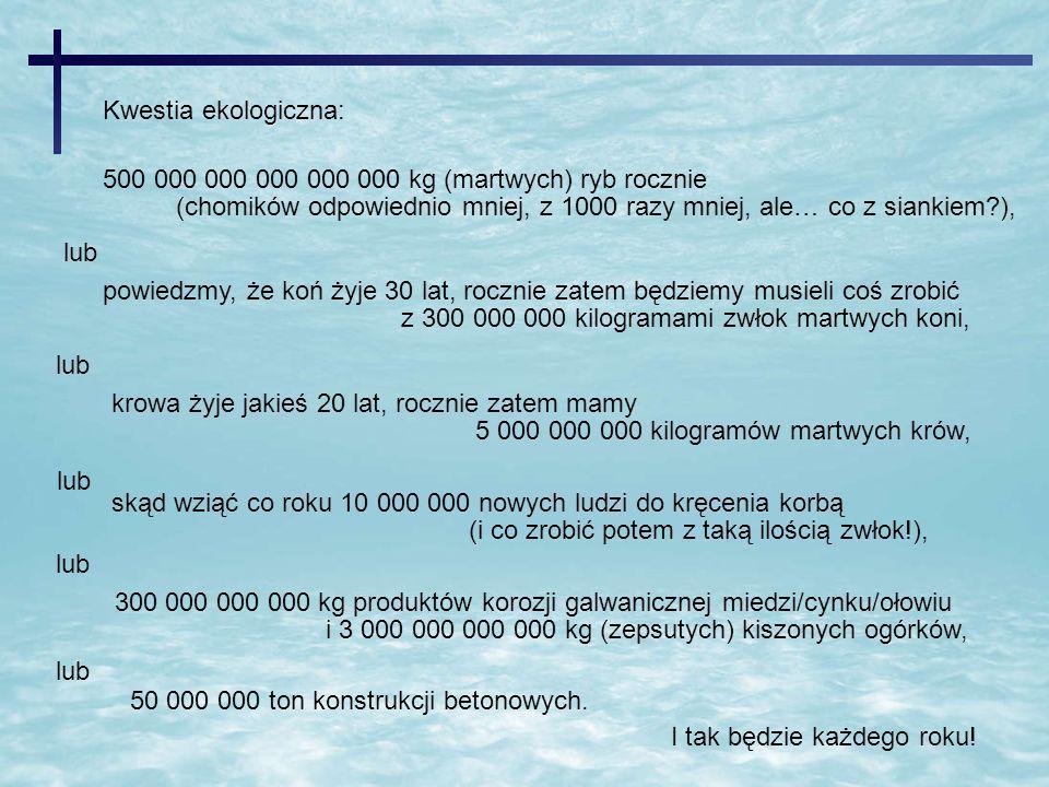 Kwestia ekologiczna: 500 000 000 000 000 000 kg (martwych) ryb rocznie (chomików odpowiednio mniej, z 1000 razy mniej, ale… co z siankiem?), lub 300 0