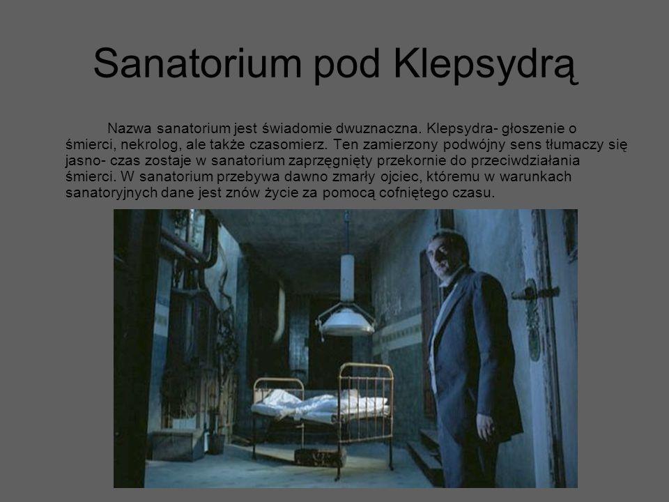 Sanatorium pod Klepsydrą Nazwa sanatorium jest świadomie dwuznaczna. Klepsydra- głoszenie o śmierci, nekrolog, ale także czasomierz. Ten zamierzony po