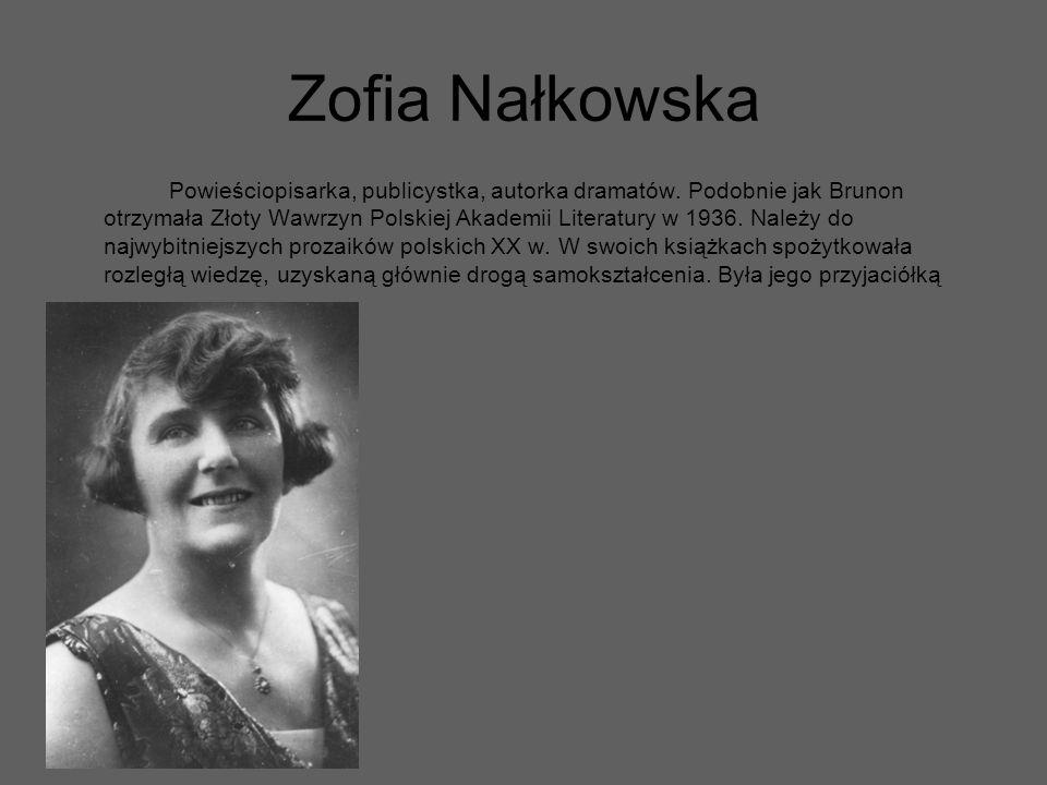 Zofia Nałkowska Powieściopisarka, publicystka, autorka dramatów. Podobnie jak Brunon otrzymała Złoty Wawrzyn Polskiej Akademii Literatury w 1936. Nale
