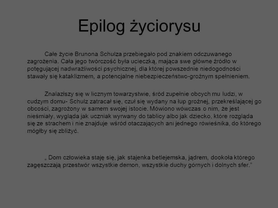 Epilog życiorysu Całe życie Brunona Schulza przebiegało pod znakiem odczuwanego zagrożenia. Cała jego twórczość była ucieczką, mająca swe główne źródł