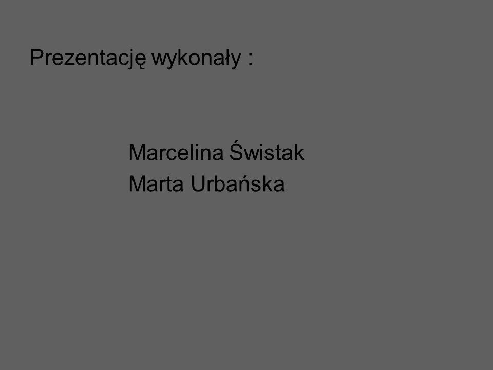 Prezentację wykonały : Marcelina Świstak Marta Urbańska