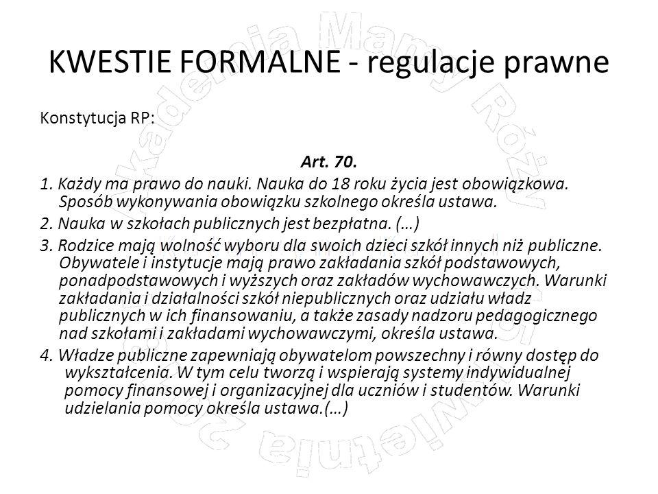 KWESTIE FORMALNE - regulacje prawne Konstytucja RP: Art. 70. 1. Każdy ma prawo do nauki. Nauka do 18 roku życia jest obowiązkowa. Sposób wykonywania o