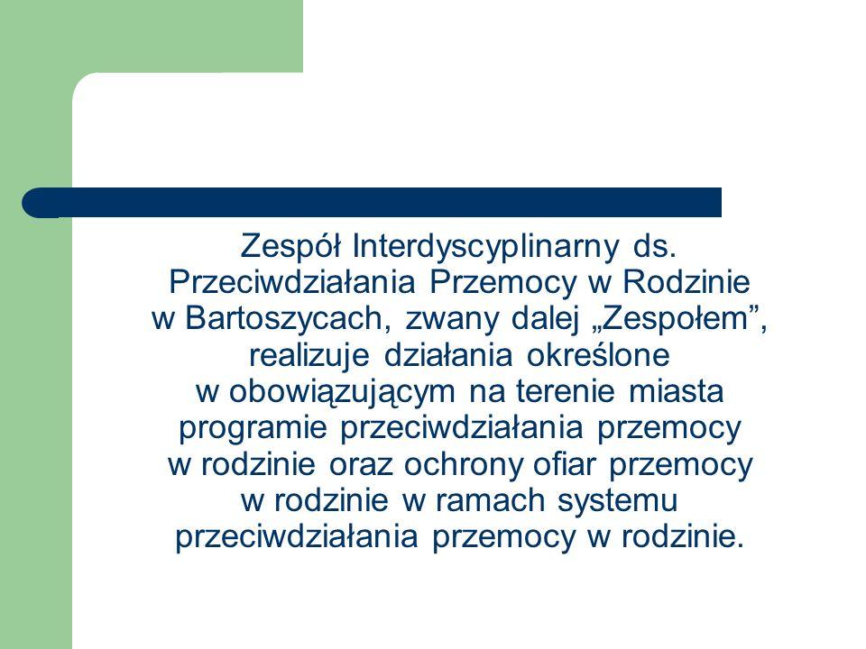 Zespół Interdyscyplinarny ds. Przeciwdziałania Przemocy w Rodzinie w Bartoszycach, zwany dalej Zespołem, realizuje działania określone w obowiązującym