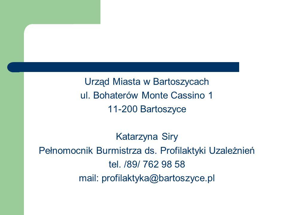Urząd Miasta w Bartoszycach ul. Bohaterów Monte Cassino 1 11-200 Bartoszyce Katarzyna Siry Pełnomocnik Burmistrza ds. Profilaktyki Uzależnień tel. /89
