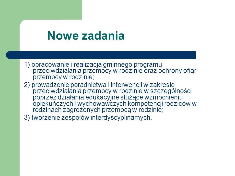 Nowe zadania 1) opracowanie i realizacja gminnego programu przeciwdziałania przemocy w rodzinie oraz ochrony ofiar przemocy w rodzinie; 2) prowadzenie
