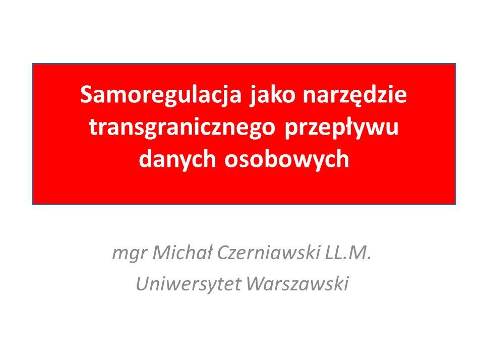 mgr Michał Czerniawski LL.M. Uniwersytet Warszawski Samoregulacja jako narzędzie transgranicznego przepływu danych osobowych