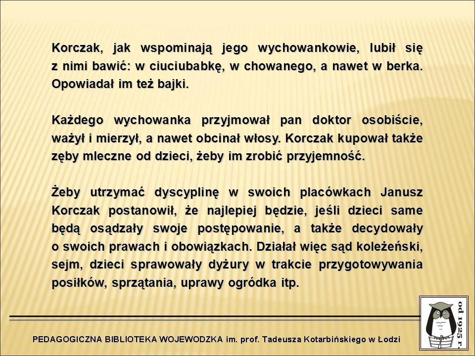 Korczak, jak wspominają jego wychowankowie, lubił się z nimi bawić: w ciuciubabkę, w chowanego, a nawet w berka. Opowiadał im też bajki. Każdego wycho