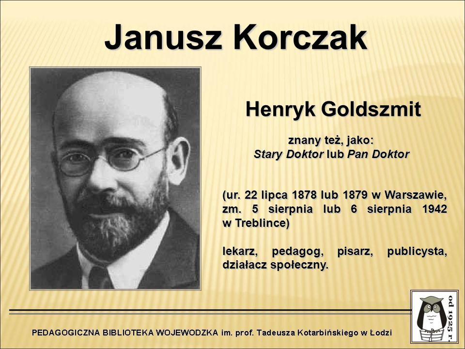Janusz Korczak Henryk Goldszmit (ur. 22 lipca 1878 lub 1879 w Warszawie, zm. 5 sierpnia lub 6 sierpnia 1942 w Treblince) lekarz, pedagog, pisarz, publ