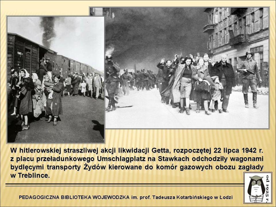 W hitlerowskiej straszliwej akcji likwidacji Getta, rozpoczętej 22 lipca 1942 r. z placu przeładunkowego Umschlagplatz na Stawkach odchodziły wagonami