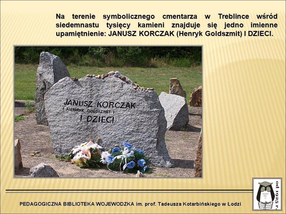 Na terenie symbolicznego cmentarza w Treblince wśród siedemnastu tysięcy kamieni znajduje się jedno imienne upamiętnienie: JANUSZ KORCZAK (Henryk Gold