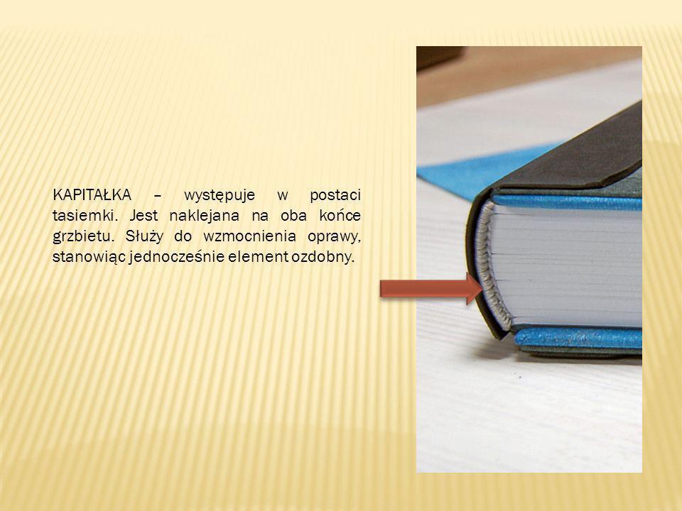 KAPITAŁKA – występuje w postaci tasiemki. Jest naklejana na oba końce grzbietu. Służy do wzmocnienia oprawy, stanowiąc jednocześnie element ozdobny.