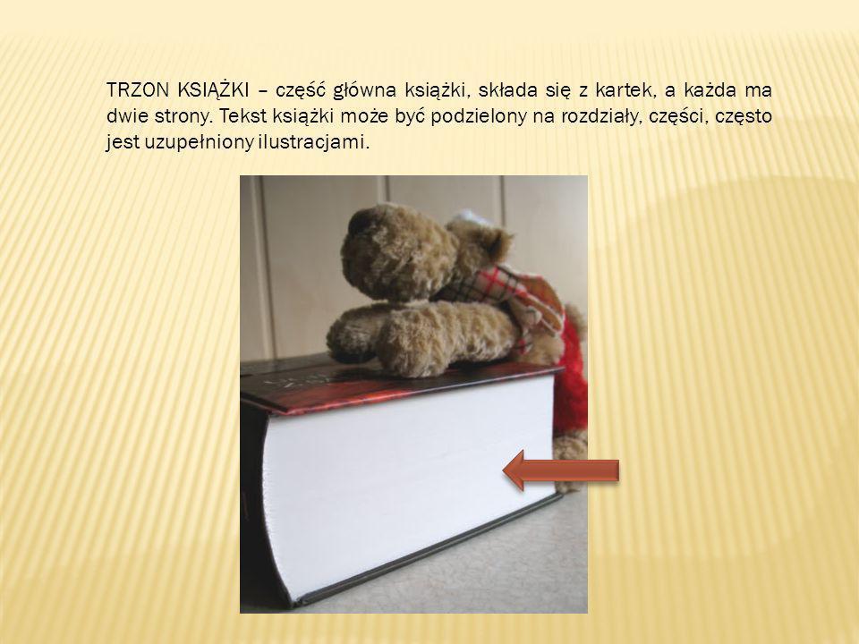 TRZON KSIĄŻKI – część główna książki, składa się z kartek, a każda ma dwie strony. Tekst książki może być podzielony na rozdziały, części, często jest