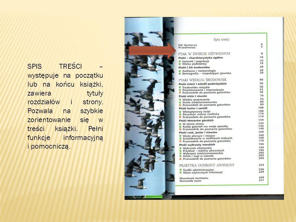 SPIS TREŚCI – występuje na początku lub na końcu książki, zawiera tytuły rozdziałów i strony. Pozwala na szybkie zorientowanie się w treści książki. P