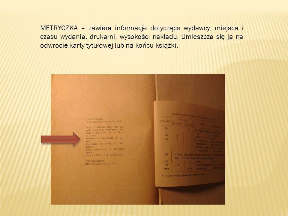 METRYCZKA – zawiera informacje dotyczące wydawcy, miejsca i czasu wydania, drukarni, wysokości nakładu. Umieszcza się ją na odwrocie karty tytułowej l
