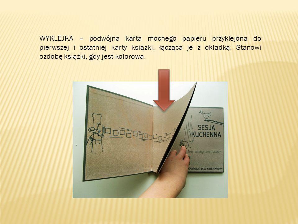 WYKLEJKA – podwójna karta mocnego papieru przyklejona do pierwszej i ostatniej karty książki, łącząca je z okładką. Stanowi ozdobę książki, gdy jest k