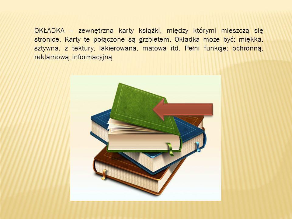 OKŁADKA – zewnętrzna karty książki, między którymi mieszczą się stronice. Karty te połączone są grzbietem. Okładka może być: miękka, sztywna, z tektur
