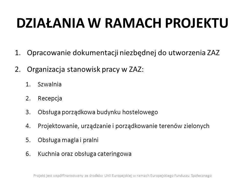 DZIAŁANIA W RAMACH PROJEKTU Projekt jest współfinansowany ze środków Unii Europejskiej w ramach Europejskiego Funduszu Społecznego 1.Opracowanie dokumentacji niezbędnej do utworzenia ZAZ 2.Organizacja stanowisk pracy w ZAZ: 1.Szwalnia 2.Recepcja 3.Obsługa porządkowa budynku hostelowego 4.Projektowanie, urządzanie i porządkowanie terenów zielonych 5.Obsługa magla i pralni 6.Kuchnia oraz obsługa cateringowa