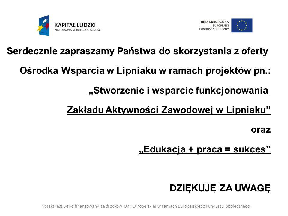 Projekt jest współfinansowany ze środków Unii Europejskiej w ramach Europejskiego Funduszu Społecznego Serdecznie zapraszamy Państwa do skorzystania z oferty Ośrodka Wsparcia w Lipniaku w ramach projektów pn.: Stworzenie i wsparcie funkcjonowania Zakładu Aktywności Zawodowej w Lipniaku oraz Edukacja + praca = sukces DZIĘKUJĘ ZA UWAGĘ