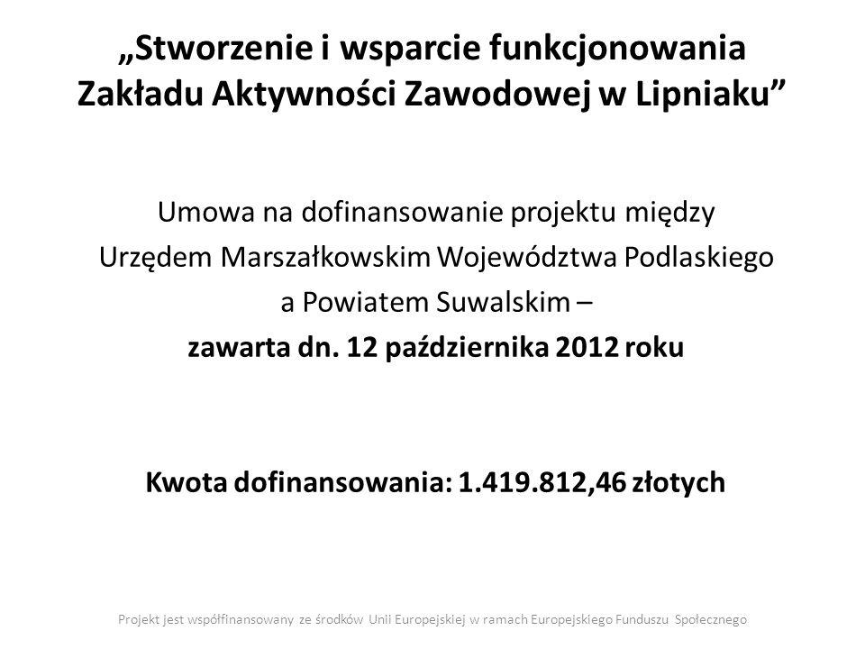 Stworzenie i wsparcie funkcjonowania Zakładu Aktywności Zawodowej w Lipniaku Projekt jest współfinansowany ze środków Unii Europejskiej w ramach Europejskiego Funduszu Społecznego Umowa na dofinansowanie projektu między Urzędem Marszałkowskim Województwa Podlaskiego a Powiatem Suwalskim – zawarta dn.