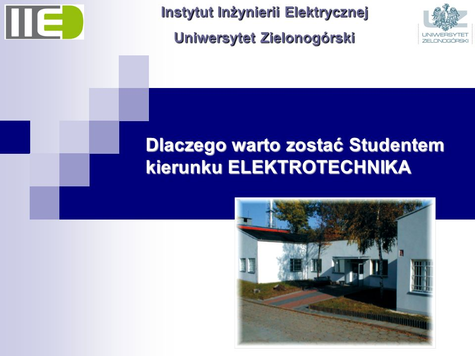 Dlaczego warto zostać Studentem kierunku ELEKTROTECHNIKA Instytut Inżynierii Elektrycznej Uniwersytet Zielonogórski