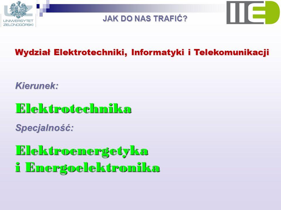 JAK DO NAS TRAFIĆ? Wydział Elektrotechniki, Informatyki i Telekomunikacji Kierunek:ElektrotechnikaSpecjalność: Elektroenergetyka i Energoelektronika