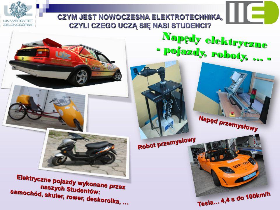 CZYM JEST NOWOCZESNA ELEKTROTECHNIKA, CZYLI CZEGO UCZĄ SIĘ NASI STUDENCI? Nap ę dy elektryczne - pojazdy, roboty, … - Elektryczne pojazdy wykonane prz