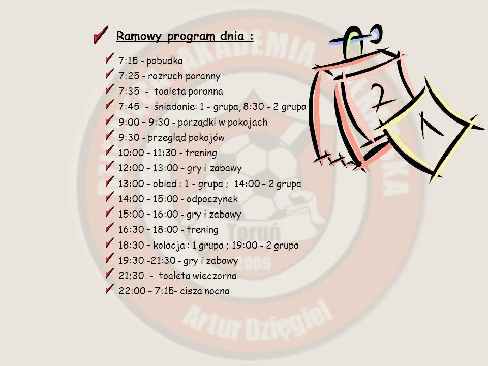 Ramowy program dnia : 7:15 - pobudka 7:25 - rozruch poranny 7:35 - toaleta poranna 7:45 - śniadanie: 1 - grupa, 8:30 - 2 grupa 9:00 – 9:30 - porządki w pokojach 9:30 - przegląd pokojów 10:00 – 11:30 - trening 12:00 – 13:00 – gry i zabawy 13:00 – obiad : 1 - grupa ; 14:00 – 2 grupa 14:00 – 15:00 - odpoczynek 15:00 – 16:00 - gry i zabawy 16:30 – 18:00 - trening 18:30 – kolacja : 1 grupa ; 19:00 - 2 grupa 19:30 -21:30 - gry i zabawy 21;30 - toaleta wieczorna 22:00 – 7:15- cisza nocna