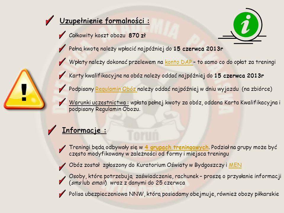 Uzupełnienie formalności : Całkowity koszt obozu 870 zł Pełną kwotę należy wpłacić najpóźniej do 15 czerwca 2013r Wpłaty należy dokonać przelewem na konto DAP – to samo co do opłat za treningikonto DAP Karty kwalifikacyjne na obóz należy oddać najpóźniej do 15 czerwca 2013r Podpisany Regulamin Obóz należy oddać najpóźniej w dniu wyjazdu (na zbiórce)Regulamin Obóz Warunki uczestnictwa : wpłata pełnej kwoty za obóz, oddana Karta Kwalifikacyjna i podpisany Regulamin Obozu.