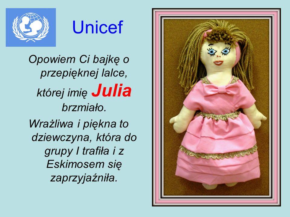Unicef Opowiem Ci bajkę o przepięknej lalce, której imię Julia brzmiało. Wrażliwa i piękna to dziewczyna, która do grupy I trafiła i z Eskimosem się z