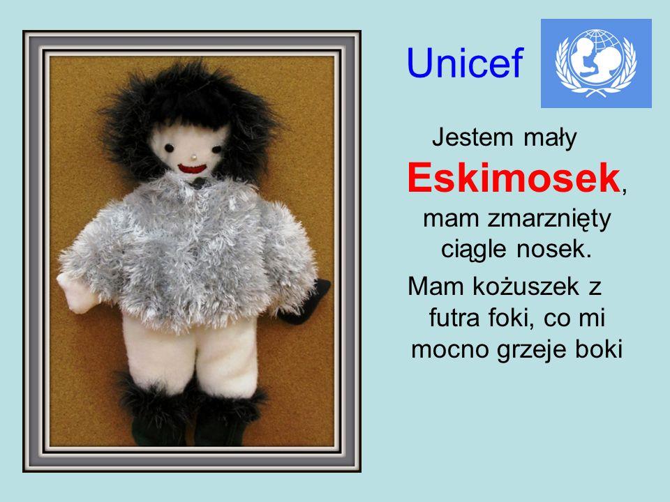 Unicef Jestem mały Eskimosek, mam zmarznięty ciągle nosek. Mam kożuszek z futra foki, co mi mocno grzeje boki