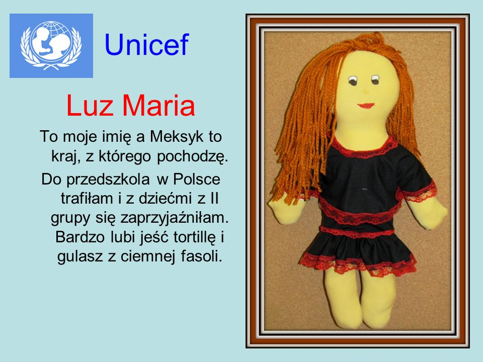 Unicef Luz Maria To moje imię a Meksyk to kraj, z którego pochodzę. Do przedszkola w Polsce trafiłam i z dziećmi z II grupy się zaprzyjaźniłam. Bardzo