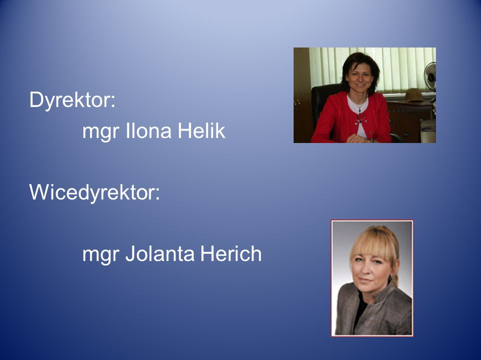 Dyrektor: mgr Ilona Helik Wicedyrektor: mgr Jolanta Herich