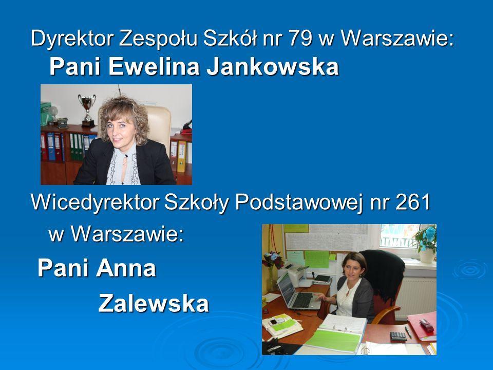 Dyrektor Zespołu Szkół nr 79 w Warszawie: Pani Ewelina Jankowska Wicedyrektor Szkoły Podstawowej nr 261 w Warszawie: w Warszawie: Pani Anna Pani Anna