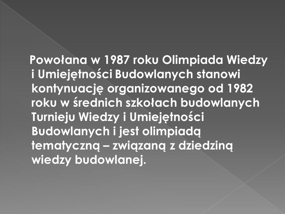 Powołana w 1987 roku Olimpiada Wiedzy i Umiejętności Budowlanych stanowi kontynuację organizowanego od 1982 roku w średnich szkołach budowlanych Turnieju Wiedzy i Umiejętności Budowlanych i jest olimpiadą tematyczną – związaną z dziedziną wiedzy budowlanej.