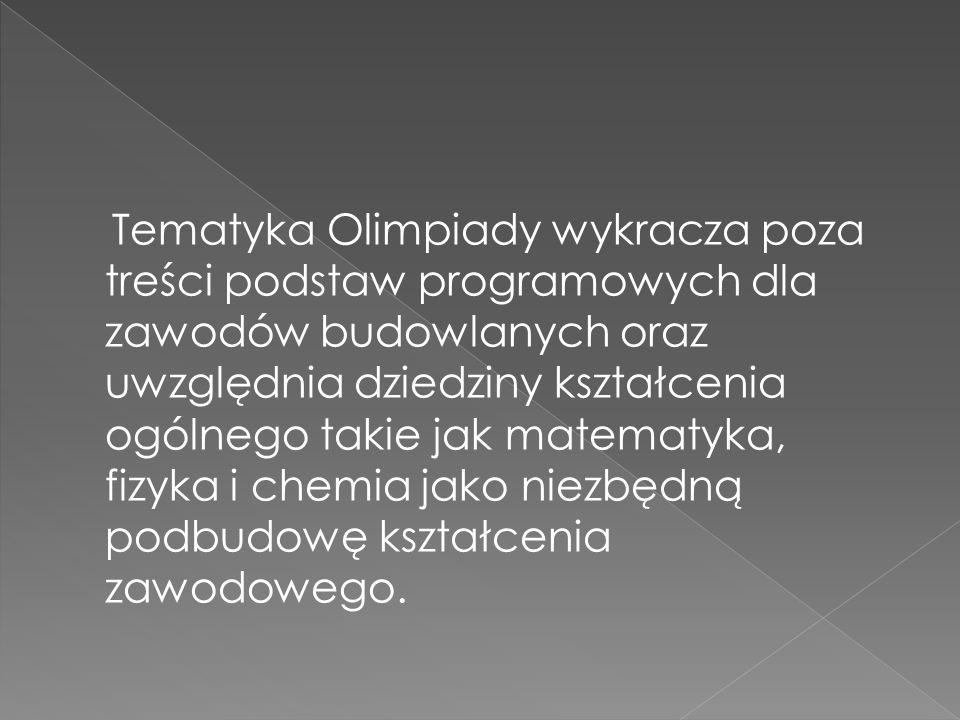 Tematyka Olimpiady wykracza poza treści podstaw programowych dla zawodów budowlanych oraz uwzględnia dziedziny kształcenia ogólnego takie jak matematyka, fizyka i chemia jako niezbędną podbudowę kształcenia zawodowego.
