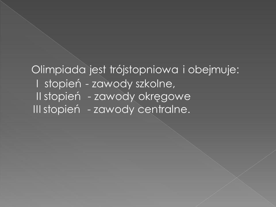Olimpiada jest trójstopniowa i obejmuje: I stopień - zawody szkolne, II stopień - zawody okręgowe III stopień - zawody centralne.