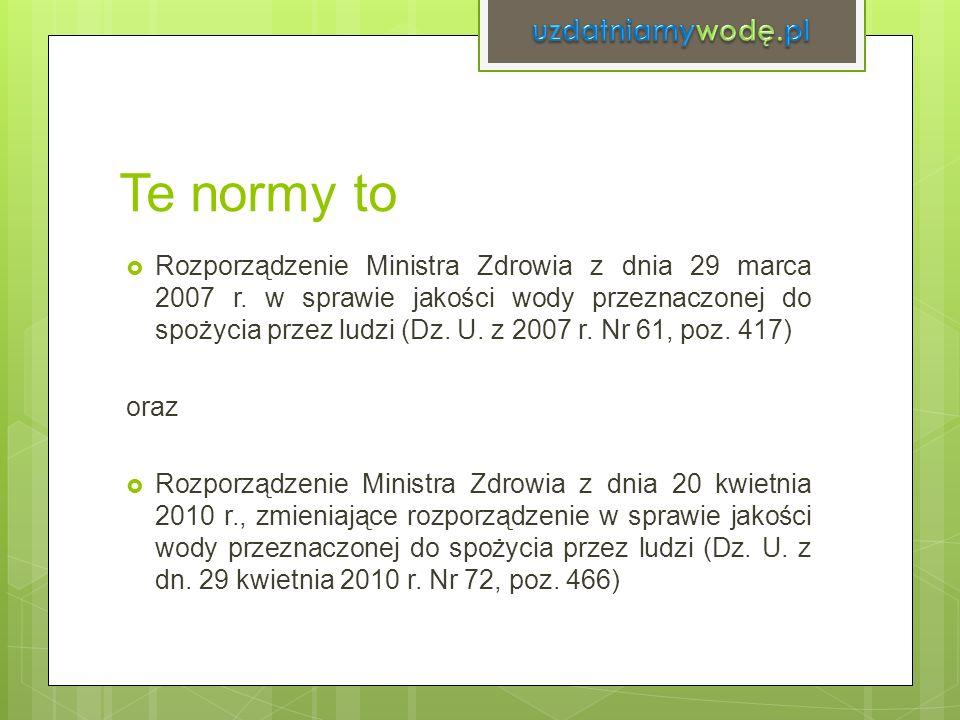 Te normy to Rozporządzenie Ministra Zdrowia z dnia 29 marca 2007 r. w sprawie jakości wody przeznaczonej do spożycia przez ludzi (Dz. U. z 2007 r. Nr