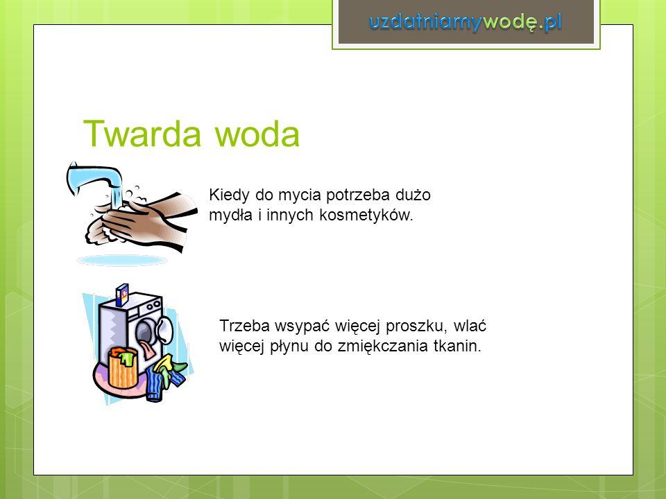 Twarda woda Kiedy do mycia potrzeba dużo mydła i innych kosmetyków. Trzeba wsypać więcej proszku, wlać więcej płynu do zmiękczania tkanin.
