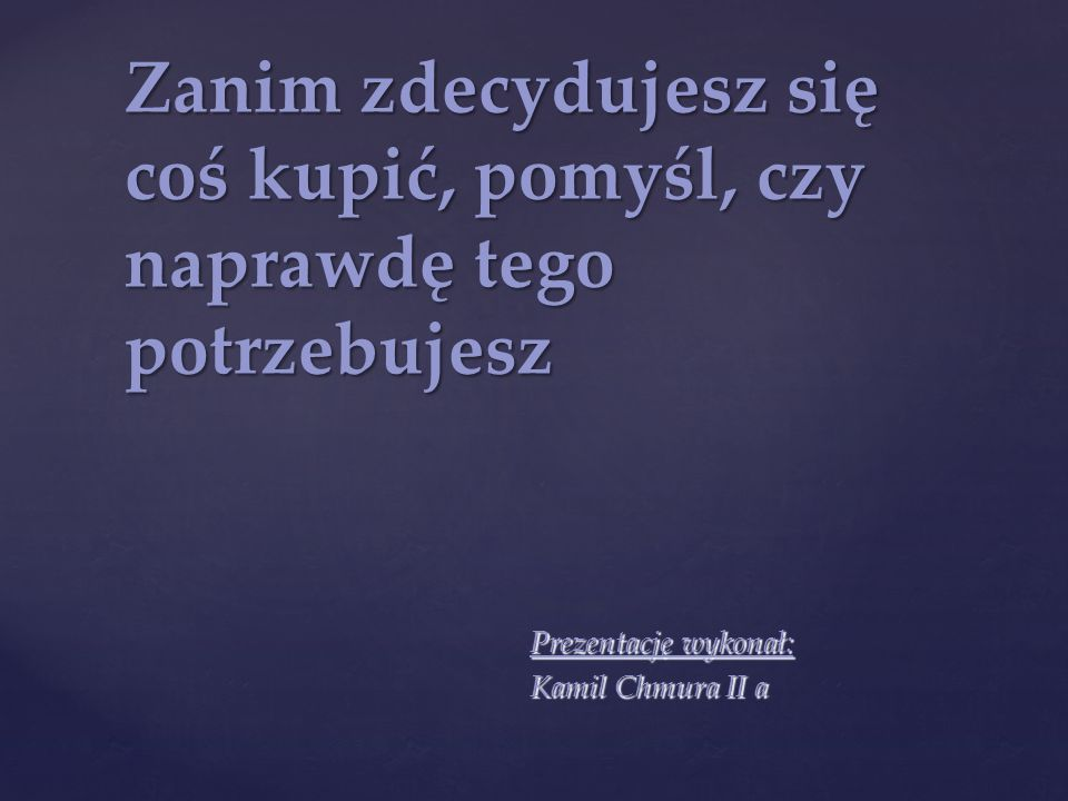 Prezentację wykonał: Kamil Chmura II a Zanim zdecydujesz się coś kupić, pomyśl, czy naprawdę tego potrzebujesz
