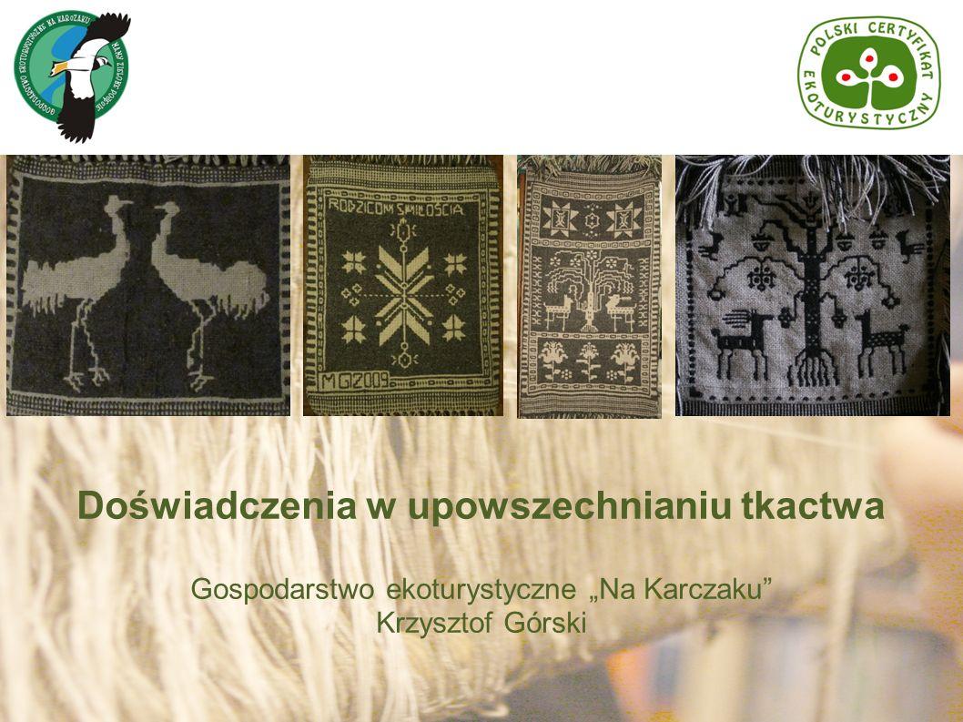 Doświadczenia w upowszechnianiu tkactwa Gospodarstwo ekoturystyczne Na Karczaku Krzysztof Górski