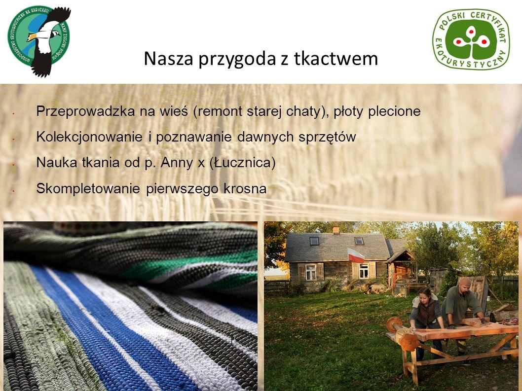 Przeprowadzka na wieś (remont starej chaty), płoty plecione Kolekcjonowanie i poznawanie dawnych sprzętów Nauka tkania od p. Anny x (Łucznica) Skomple